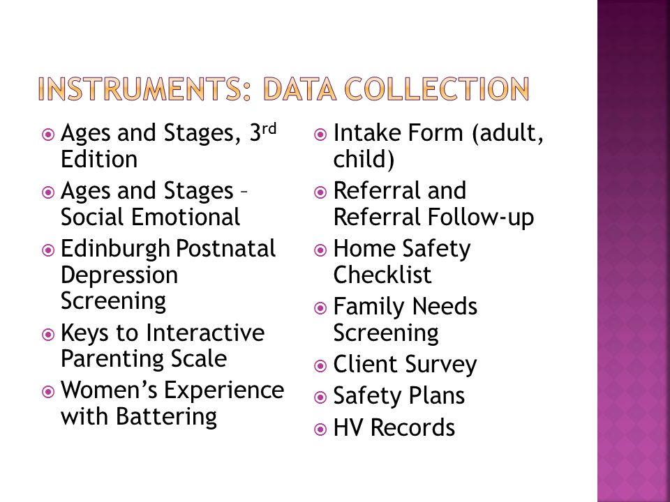  Ages and Stages, 3 rd Edition  Ages and Stages – Social Emotional  Edinburgh Postnatal Depression Screening  Keys to Interactive Parenting Scale  Women's Experience with Battering  Intake Form (adult, child)  Referral and Referral Follow-up  Home Safety Checklist  Family Needs Screening  Client Survey  Safety Plans  HV Records