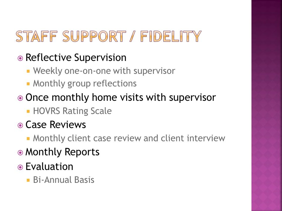  Reflective Supervision  Weekly one-on-one with supervisor  Monthly group reflections  Once monthly home visits with supervisor  HOVRS Rating Scale  Case Reviews  Monthly client case review and client interview  Monthly Reports  Evaluation  Bi-Annual Basis