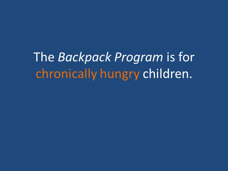 The Backpack Program is for chronically hungry children.