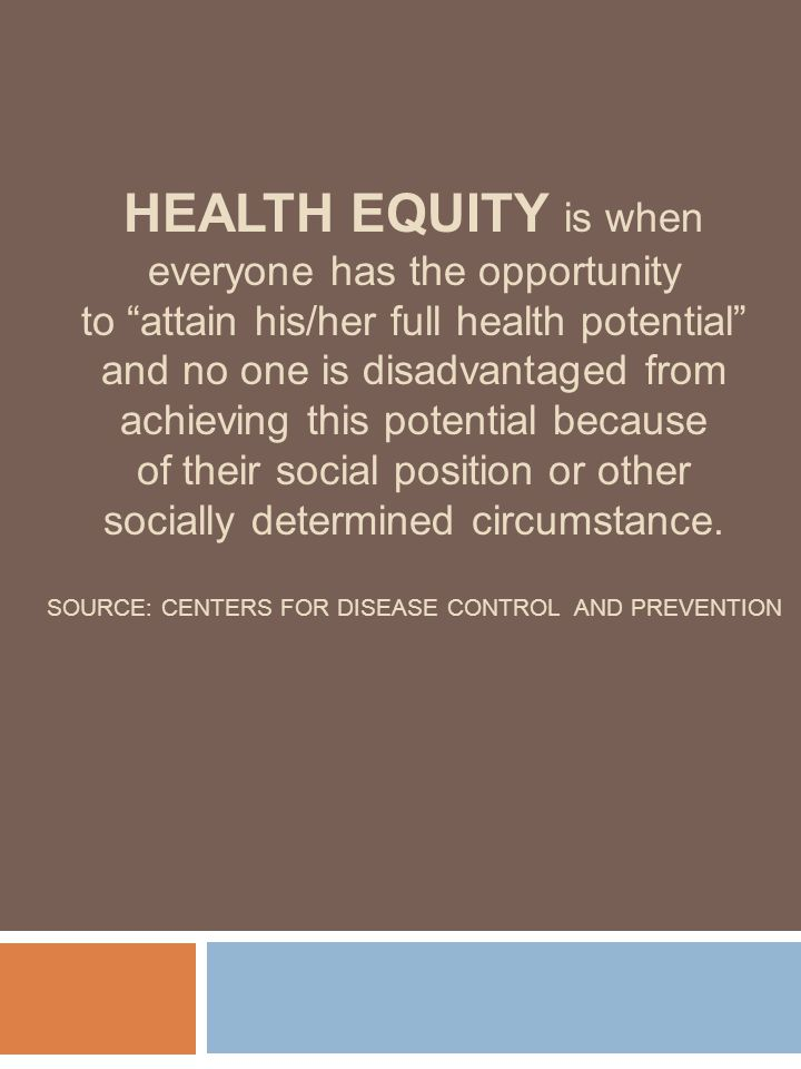 HEALTH EQUITY is when everyone has the opportunity to attain his/her full health potential and no one is disadvantaged from achieving this potential because of their social position or other socially determined circumstance.