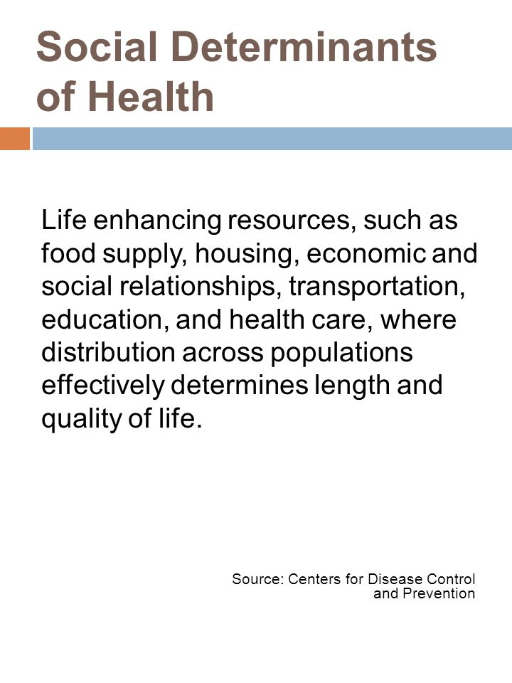 Life enhancing resources, such as food supply, housing, economic and social relationships, transportation, education, and health care, where distribution across populations effectively determines length and quality of life.