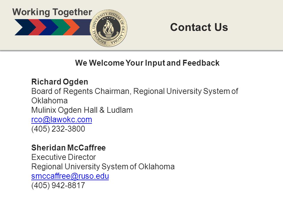 We Welcome Your Input and Feedback Richard Ogden Board of Regents Chairman, Regional University System of Oklahoma Mulinix Ogden Hall & Ludlam rco@lawokc.com (405) 232-3800 Sheridan McCaffree Executive Director Regional University System of Oklahoma smccaffree@ruso.edu (405) 942-8817 Contact Us