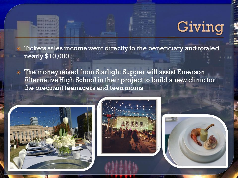  Tickets sales income went directly to the beneficiary and totaled nearly $10,000  The money raised from Starlight Supper will assist Emerson Alternative High School in their project to build a new clinic for the pregnant teenagers and teen moms