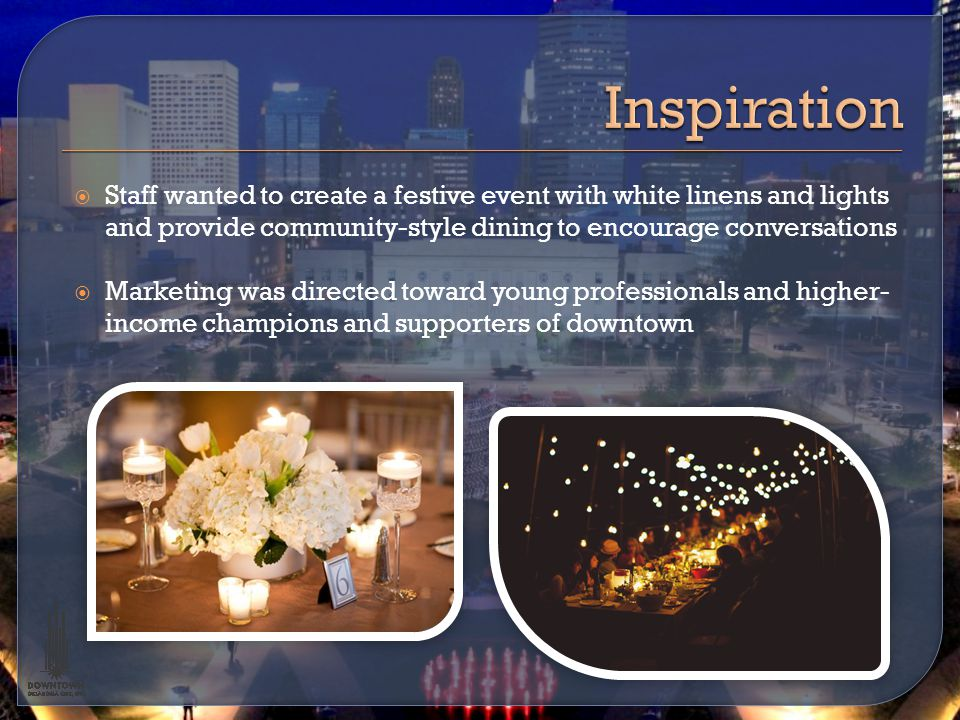  Staff wanted to create a festive event with white linens and lights and provide community-style dining to encourage conversations  Marketing was directed toward young professionals and higher- income champions and supporters of downtown