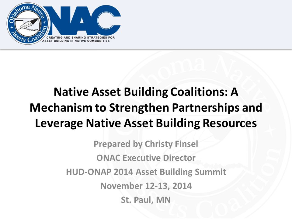 Click to edit Master title style Native Asset Building Coalitions: A Mechanism to Strengthen Partnerships and Leverage Native Asset Building Resources Prepared by Christy Finsel ONAC Executive Director HUD-ONAP 2014 Asset Building Summit November 12-13, 2014 St.