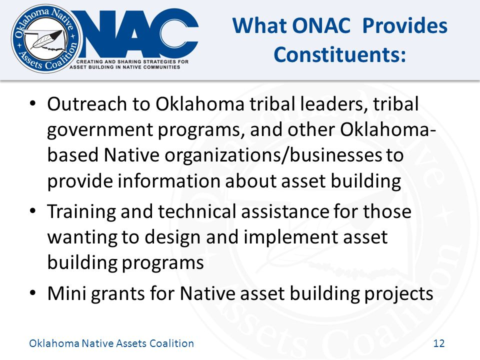 Click to edit Master title style What ONAC Provides Constituents: Outreach to Oklahoma tribal leaders, tribal government programs, and other Oklahoma- based Native organizations/businesses to provide information about asset building Training and technical assistance for those wanting to design and implement asset building programs Mini grants for Native asset building projects Oklahoma Native Assets Coalition12