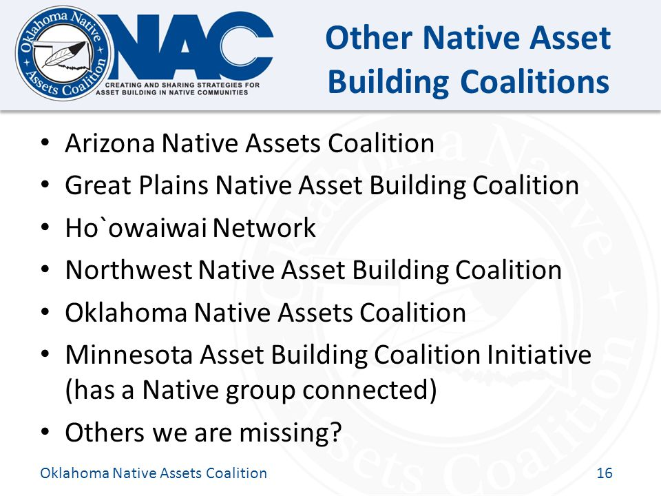 Click to edit Master title style Other Native Asset Building Coalitions Arizona Native Assets Coalition Great Plains Native Asset Building Coalition Ho`owaiwai Network Northwest Native Asset Building Coalition Oklahoma Native Assets Coalition Minnesota Asset Building Coalition Initiative (has a Native group connected) Others we are missing.
