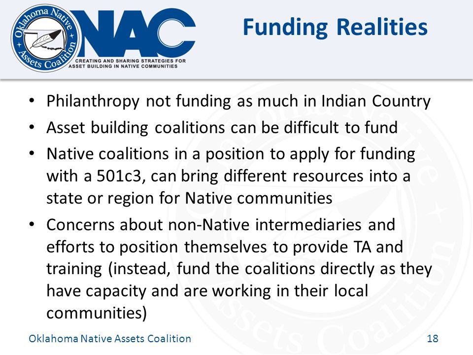 Click to edit Master title style Funding Realities Philanthropy not funding as much in Indian Country Asset building coalitions can be difficult to fund Native coalitions in a position to apply for funding with a 501c3, can bring different resources into a state or region for Native communities Concerns about non-Native intermediaries and efforts to position themselves to provide TA and training (instead, fund the coalitions directly as they have capacity and are working in their local communities) Oklahoma Native Assets Coalition18