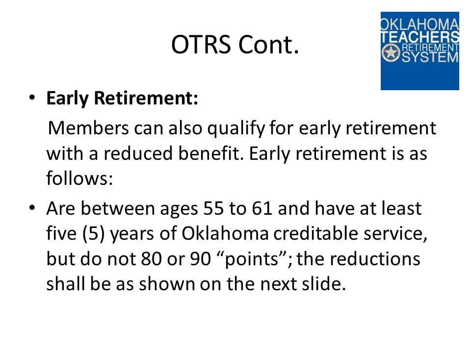 OTRS Cont. Early Retirement: Members can also qualify for early retirement with a reduced benefit.