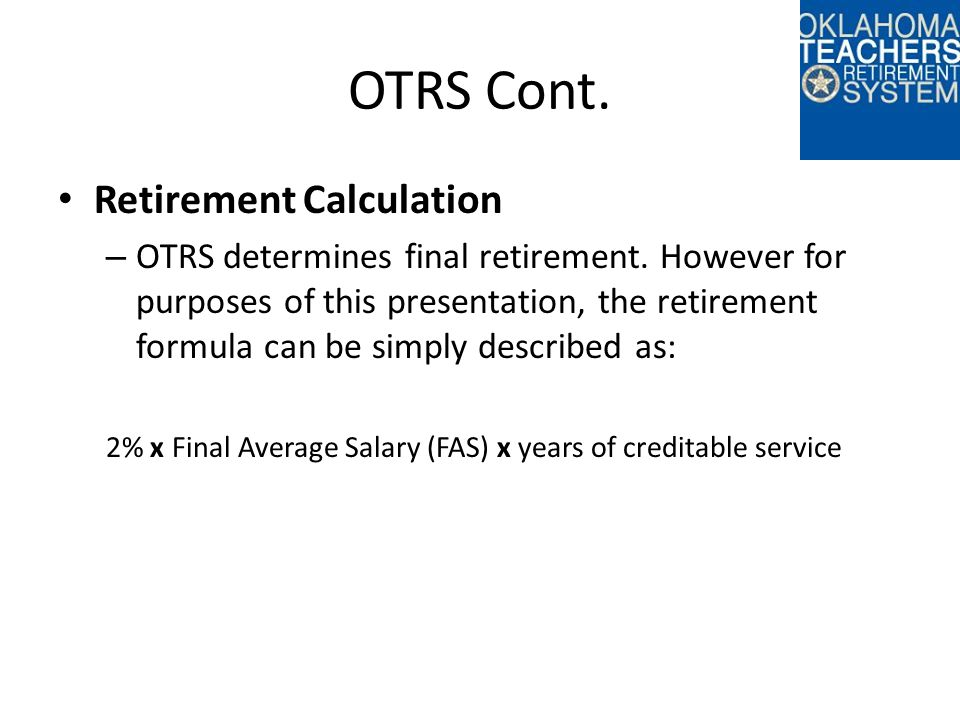 OTRS Cont. Retirement Calculation – OTRS determines final retirement. However for purposes of this presentation, the retirement formula can be simply