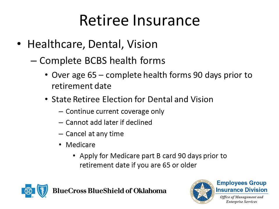 Retiree Insurance Healthcare, Dental, Vision – Complete BCBS health forms Over age 65 – complete health forms 90 days prior to retirement date State Retiree Election for Dental and Vision – Continue current coverage only – Cannot add later if declined – Cancel at any time Medicare Apply for Medicare part B card 90 days prior to retirement date if you are 65 or older