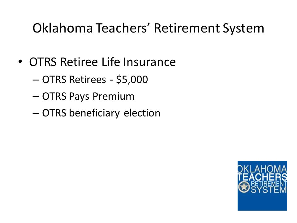 Oklahoma Teachers' Retirement System OTRS Retiree Life Insurance – OTRS Retirees - $5,000 – OTRS Pays Premium – OTRS beneficiary election