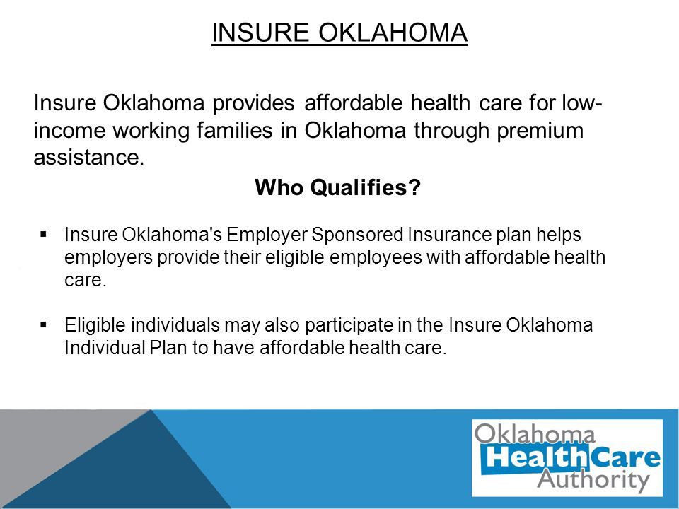 INSURE OKLAHOMA Who Qualifies?  Insure Oklahoma's Employer Sponsored Insurance plan helps employers provide their eligible employees with affordable