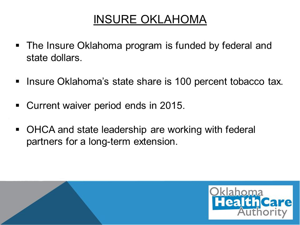INSURE OKLAHOMA  The Insure Oklahoma program is funded by federal and state dollars.  Insure Oklahoma's state share is 100 percent tobacco tax.  Cu