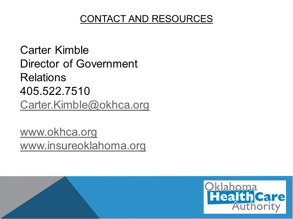 CONTACT AND RESOURCES Carter Kimble Director of Government Relations 405.522.7510 Carter.Kimble@okhca.org www.okhca.org www.insureoklahoma.org