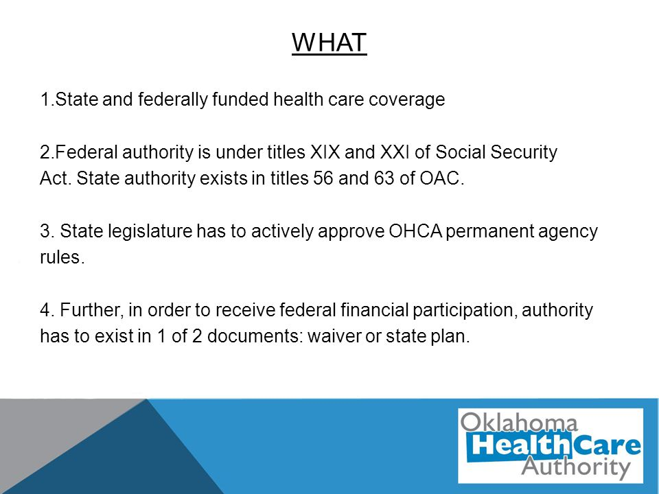 WHAT 1.State and federally funded health care coverage 2.Federal authority is under titles XIX and XXI of Social Security Act. State authority exists