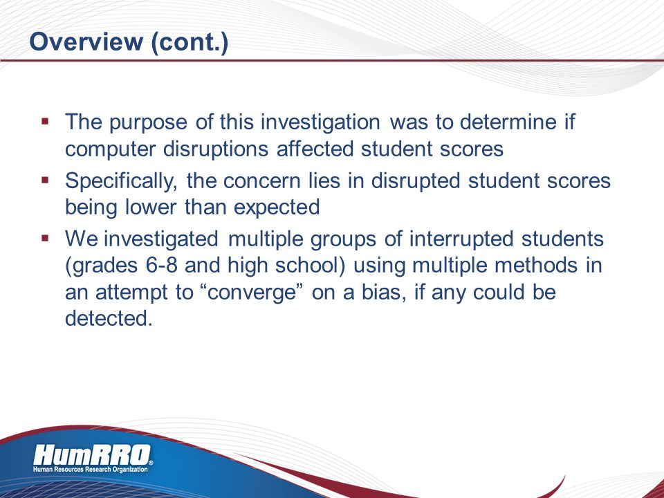 Overview (cont.)  The purpose of this investigation was to determine if computer disruptions affected student scores  Specifically, the concern lies in disrupted student scores being lower than expected  We investigated multiple groups of interrupted students (grades 6-8 and high school) using multiple methods in an attempt to converge on a bias, if any could be detected.