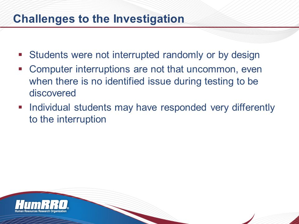 Challenges to the Investigation  Students were not interrupted randomly or by design  Computer interruptions are not that uncommon, even when there is no identified issue during testing to be discovered  Individual students may have responded very differently to the interruption
