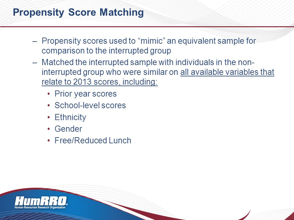 Propensity Score Matching –Propensity scores used to mimic an equivalent sample for comparison to the interrupted group –Matched the interrupted sample with individuals in the non- interrupted group who were similar on all available variables that relate to 2013 scores, including: Prior year scores School-level scores Ethnicity Gender Free/Reduced Lunch