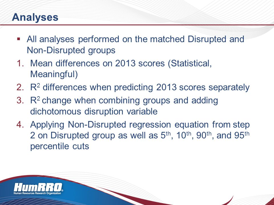 Analyses  All analyses performed on the matched Disrupted and Non-Disrupted groups 1.Mean differences on 2013 scores (Statistical, Meaningful) 2.R 2 differences when predicting 2013 scores separately 3.R 2 change when combining groups and adding dichotomous disruption variable 4.Applying Non-Disrupted regression equation from step 2 on Disrupted group as well as 5 th, 10 th, 90 th, and 95 th percentile cuts