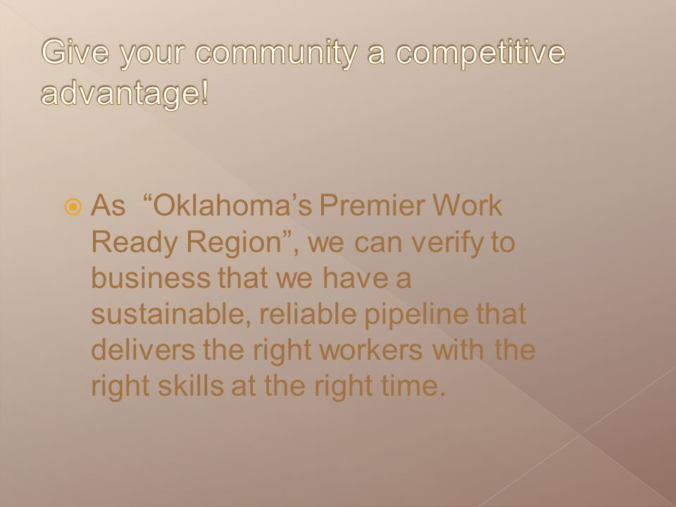 " As ""Oklahoma's Premier Work Ready Region"", we can verify to business that we have a sustainable, reliable pipeline that delivers the right workers w"