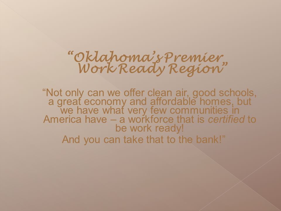 """Oklahoma's Premier Work Ready Region"" ""Not only can we offer clean air, good schools, a great economy and affordable homes, but we have what very few"