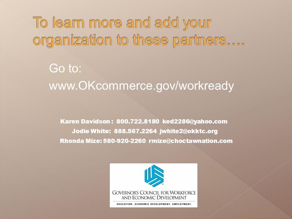 Go to: www.OKcommerce.gov/workready Karen Davidson : 800.722.8180 ked2286@yahoo.com Jodie White: 888.567.2264 jwhite2@okktc.org Rhonda Mize: 580-920-2260 rmize@choctawnation.com