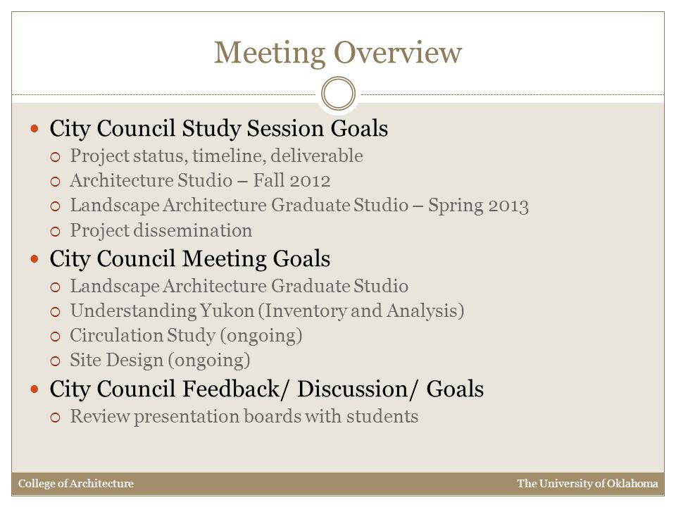 Meeting Overview City Council Study Session Goals  Project status, timeline, deliverable  Architecture Studio – Fall 2012  Landscape Architecture Graduate Studio – Spring 2013  Project dissemination City Council Meeting Goals  Landscape Architecture Graduate Studio  Understanding Yukon (Inventory and Analysis)  Circulation Study (ongoing)  Site Design (ongoing) City Council Feedback/ Discussion/ Goals  Review presentation boards with students College of Architecture The University of Oklahoma