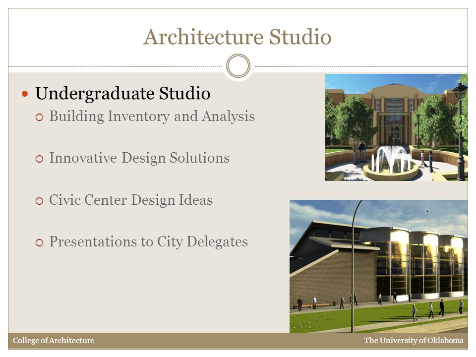 Architecture Studio Undergraduate Studio  Building Inventory and Analysis  Innovative Design Solutions  Civic Center Design Ideas  Presentations to City Delegates College of Architecture The University of Oklahoma