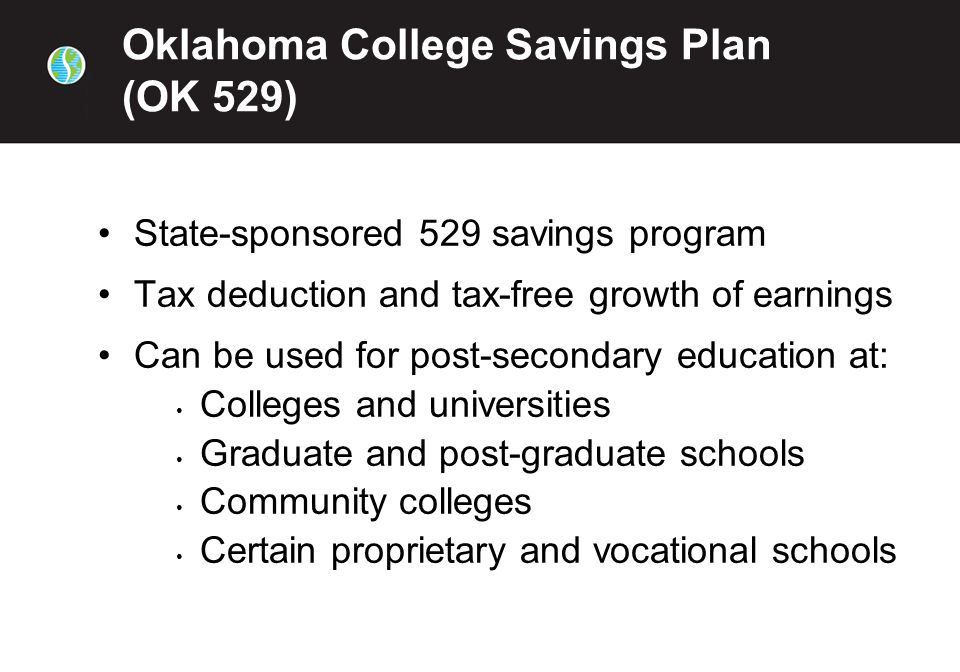 Oklahoma College Savings Plan (OK 529) State-sponsored 529 savings program Tax deduction and tax-free growth of earnings Can be used for post-secondary education at: Colleges and universities Graduate and post-graduate schools Community colleges Certain proprietary and vocational schools