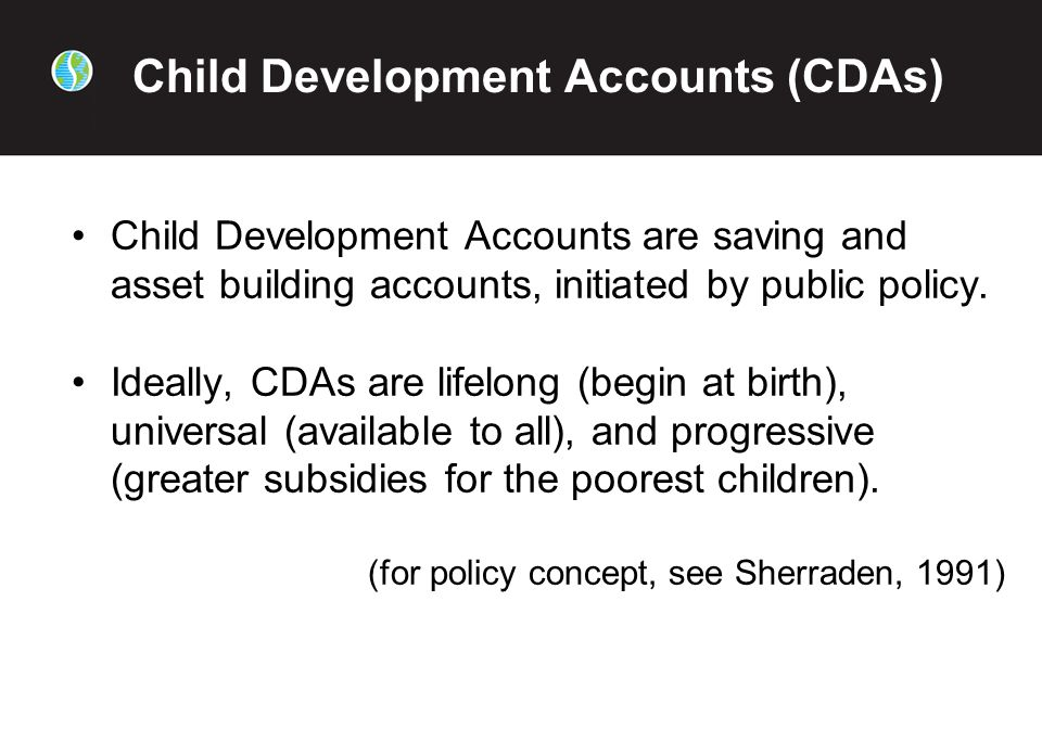 Child Development Accounts (CDAs) Child Development Accounts are saving and asset building accounts, initiated by public policy.