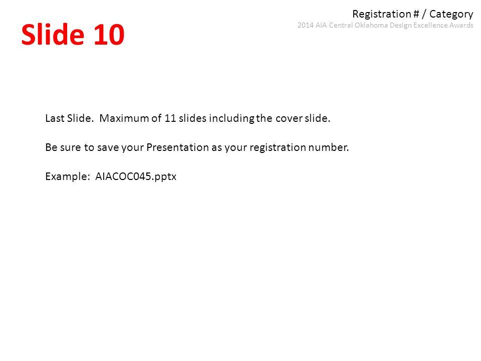 Registration # / Category Slide 10 2014 AIA Central Oklahoma Design Excellence Awards Last Slide. Maximum of 11 slides including the cover slide. Be s