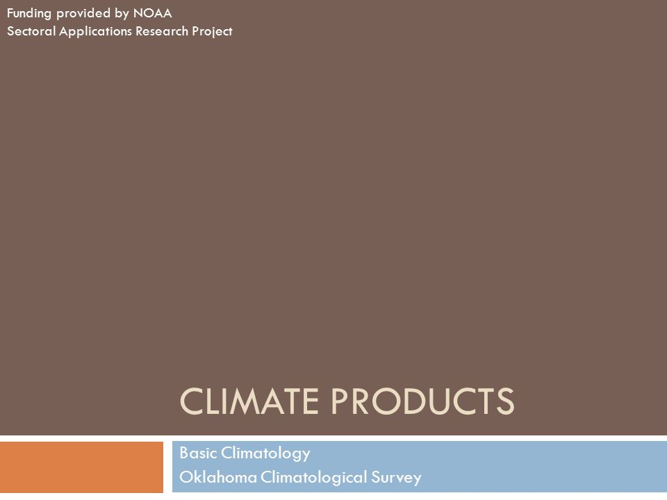 CLIMATE PRODUCTS Basic Climatology Oklahoma Climatological Survey Funding provided by NOAA Sectoral Applications Research Project