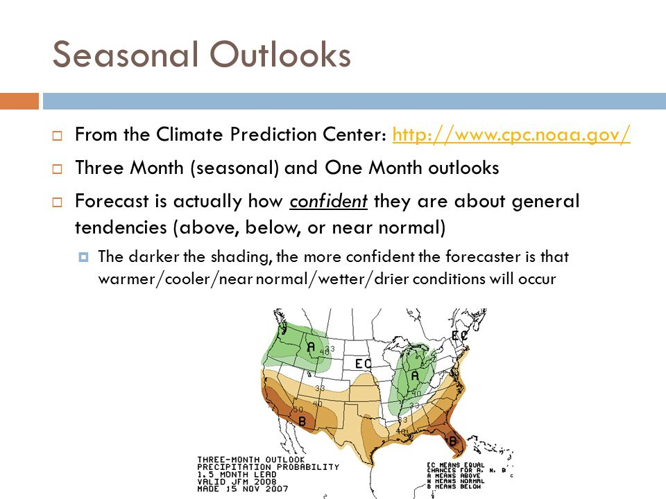 Seasonal Outlooks  From the Climate Prediction Center: http://www.cpc.noaa.gov/http://www.cpc.noaa.gov/  Three Month (seasonal) and One Month outlooks  Forecast is actually how confident they are about general tendencies (above, below, or near normal)  The darker the shading, the more confident the forecaster is that warmer/cooler/near normal/wetter/drier conditions will occur