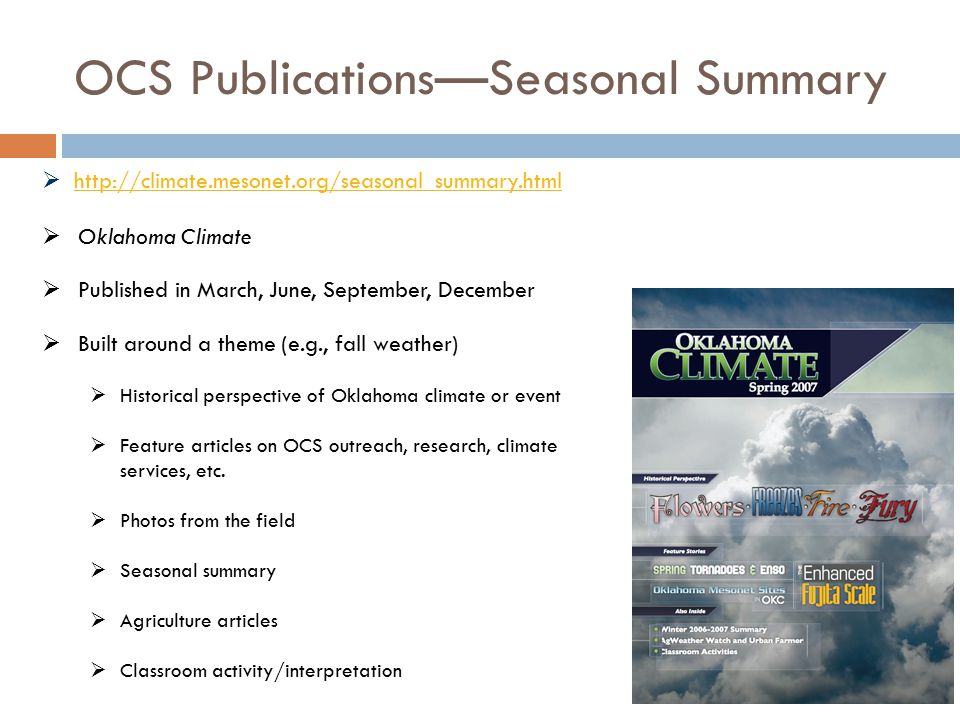 OCS Publications—Seasonal Summary  Oklahoma Climate  Published in March, June, September, December  Built around a theme (e.g., fall weather)  Historical perspective of Oklahoma climate or event  Feature articles on OCS outreach, research, climate services, etc.