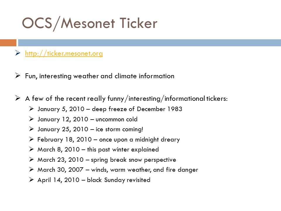 OCS/Mesonet Ticker  http://ticker.mesonet.org http://ticker.mesonet.org  Fun, interesting weather and climate information  A few of the recent really funny/interesting/informational tickers:  January 5, 2010 – deep freeze of December 1983  January 12, 2010 – uncommon cold  January 25, 2010 – ice storm coming.