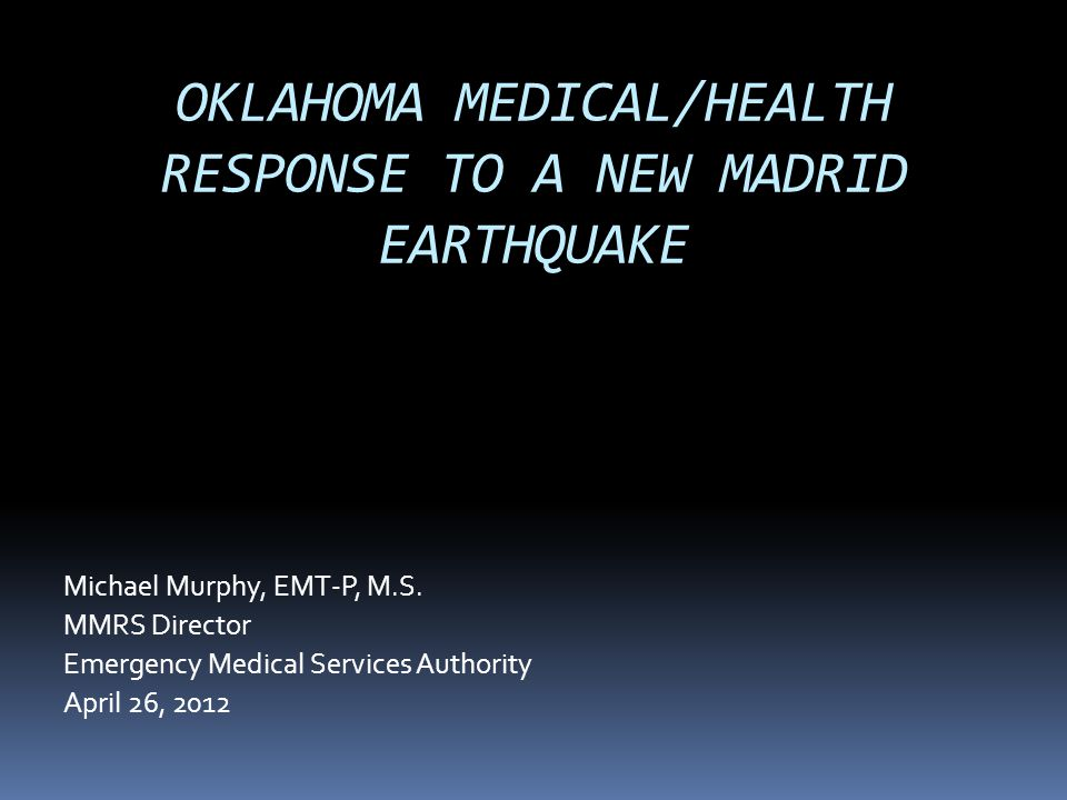 OKLAHOMA MEDICAL/HEALTH RESPONSE TO A NEW MADRID EARTHQUAKE Michael Murphy, EMT-P, M.S. MMRS Director Emergency Medical Services Authority April 26, 2