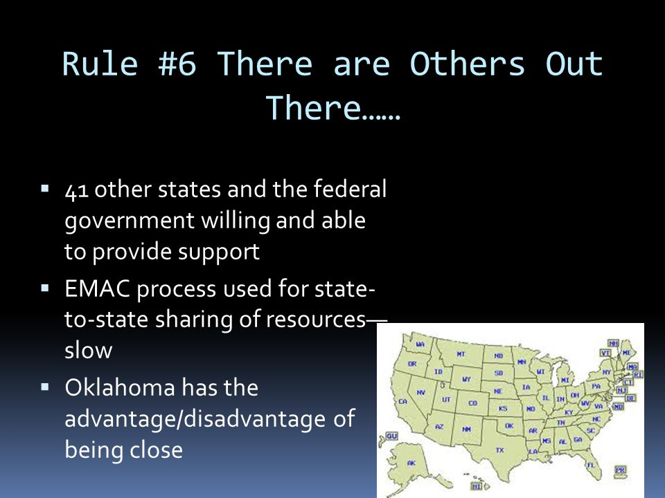 Rule #6 There are Others Out There……  41 other states and the federal government willing and able to provide support  EMAC process used for state- t