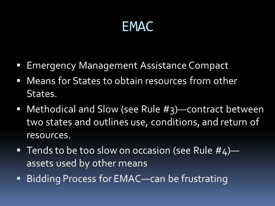 EMAC  Emergency Management Assistance Compact  Means for States to obtain resources from other States.  Methodical and Slow (see Rule #3)—contract