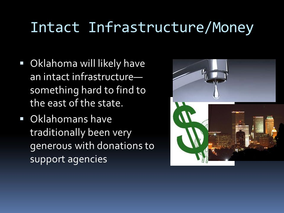 Intact Infrastructure/Money  Oklahoma will likely have an intact infrastructure— something hard to find to the east of the state.  Oklahomans have t