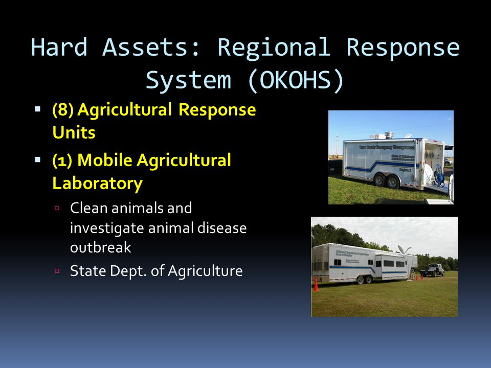 Hard Assets: Regional Response System (OKOHS)  (8) Agricultural Response Units  (1) Mobile Agricultural Laboratory  Clean animals and investigate a