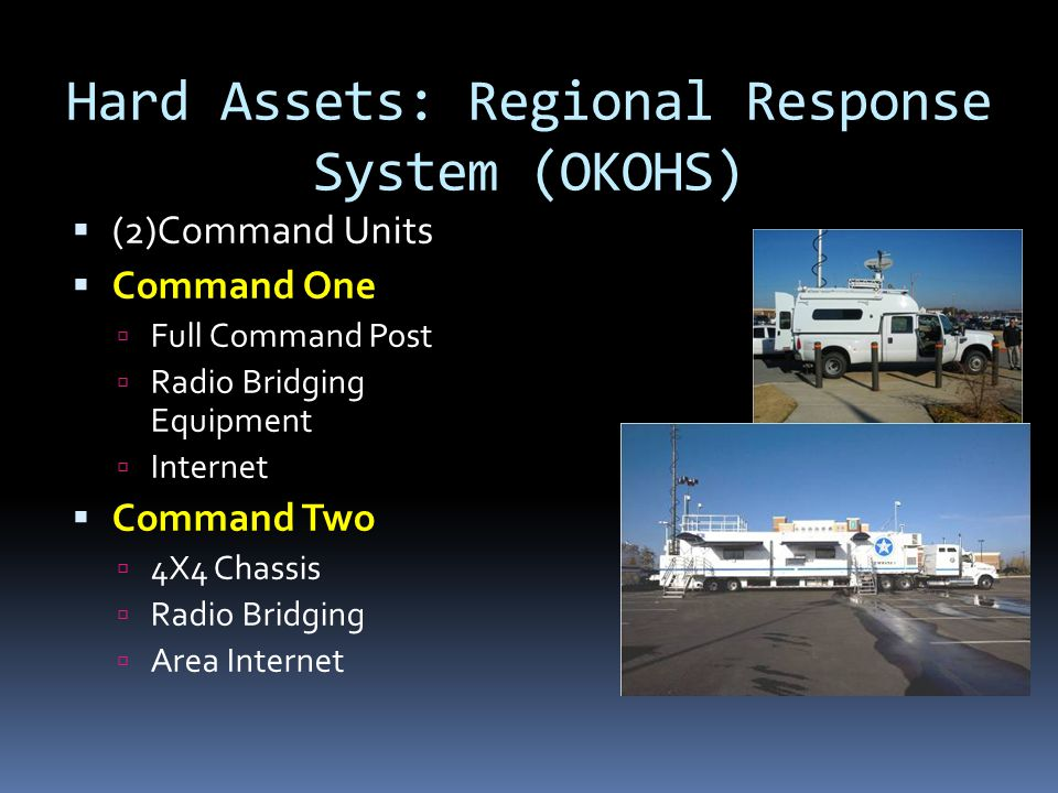 Hard Assets: Regional Response System (OKOHS)  (2)Command Units  Command One  Full Command Post  Radio Bridging Equipment  Internet  Command Two