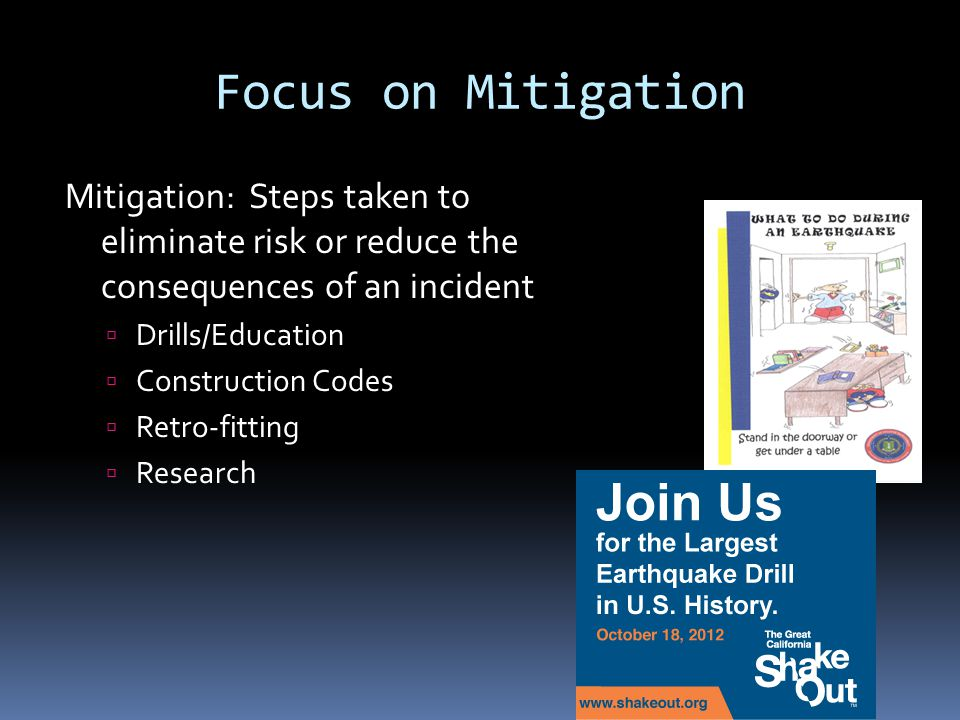 Focus on Mitigation Mitigation: Steps taken to eliminate risk or reduce the consequences of an incident  Drills/Education  Construction Codes  Retr