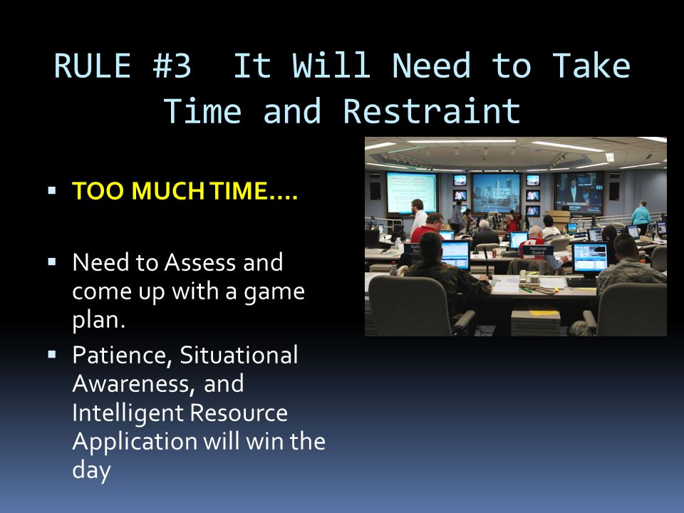 RULE #3 It Will Need to Take Time and Restraint  TOO MUCH TIME….  Need to Assess and come up with a game plan.  Patience, Situational Awareness, an