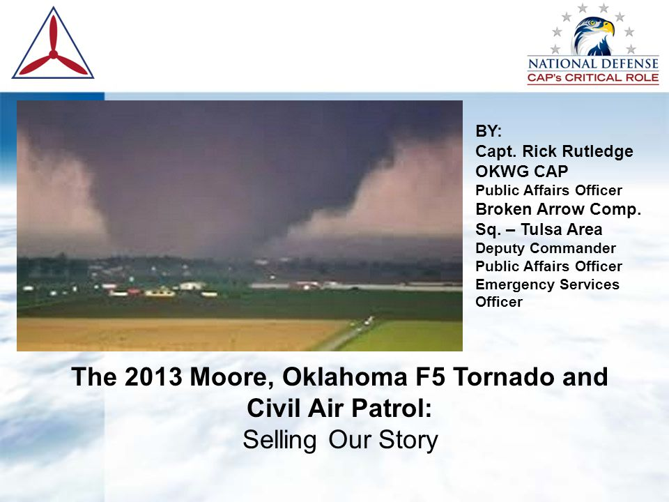 The 2013 Moore, Oklahoma F5 Tornado and Civil Air Patrol: Selling Our Story BY: Capt. Rick Rutledge OKWG CAP Public Affairs Officer Broken Arrow Comp.