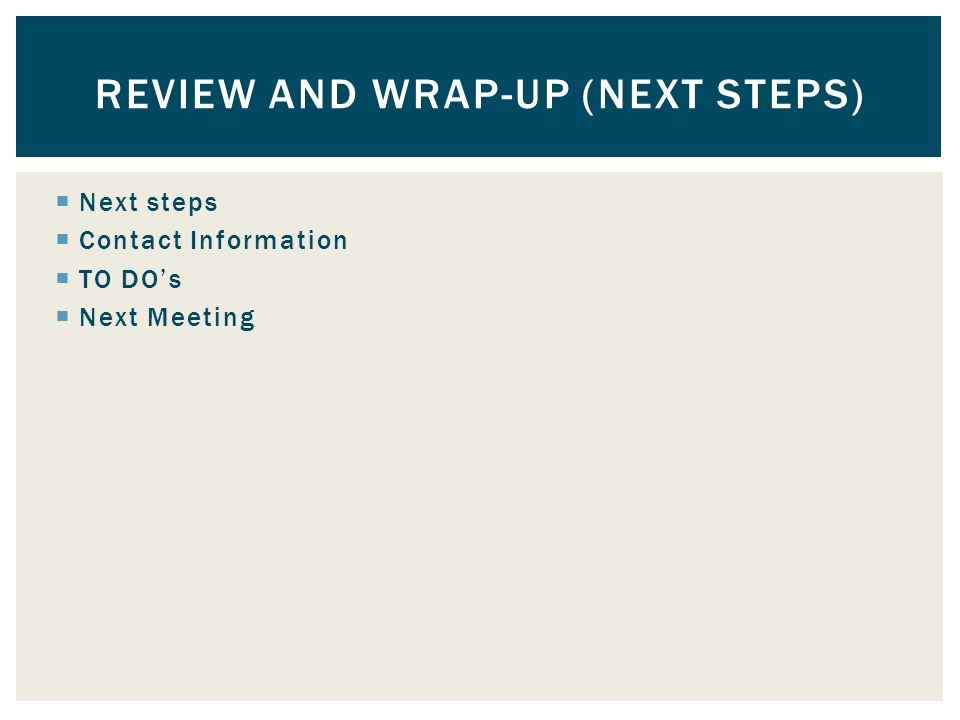  Next steps  Contact Information  TO DO's  Next Meeting REVIEW AND WRAP-UP (NEXT STEPS)