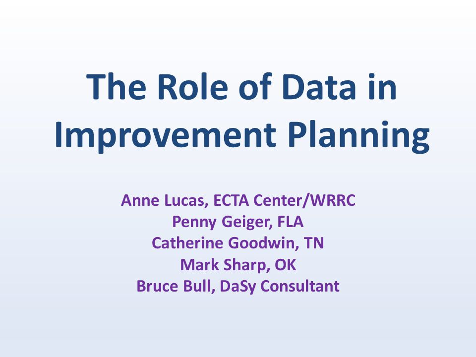 The Role of Data in Improvement Planning Anne Lucas, ECTA Center/WRRC Penny Geiger, FLA Catherine Goodwin, TN Mark Sharp, OK Bruce Bull, DaSy Consultant