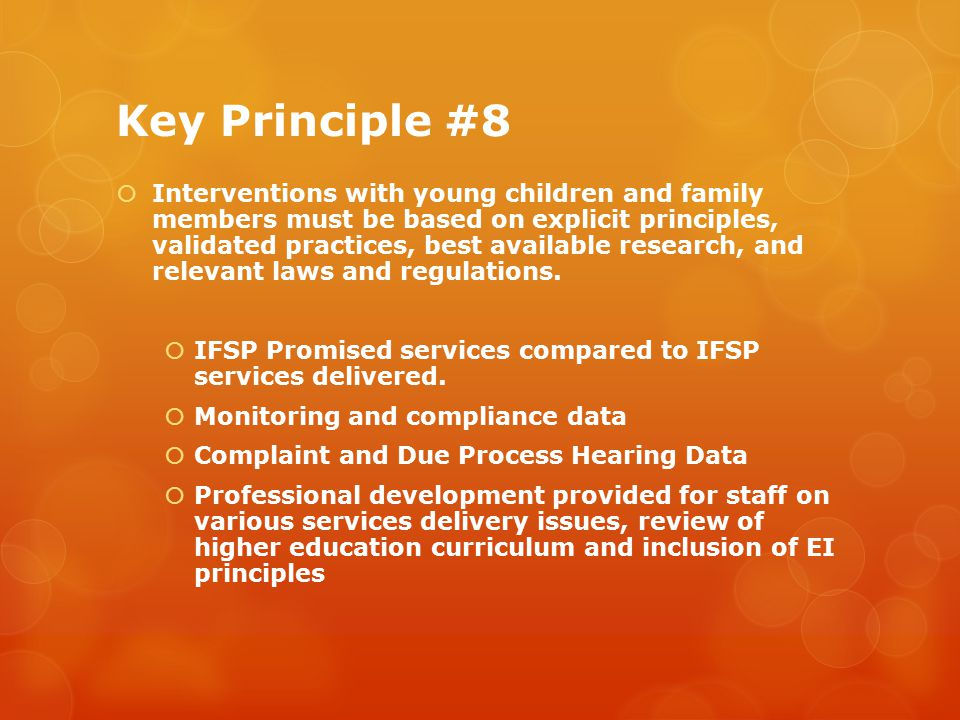 Key Principle #8  Interventions with young children and family members must be based on explicit principles, validated practices, best available research, and relevant laws and regulations.