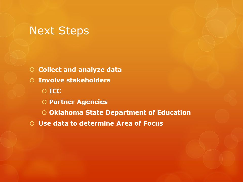 Next Steps  Collect and analyze data  Involve stakeholders  ICC  Partner Agencies  Oklahoma State Department of Education  Use data to determine Area of Focus