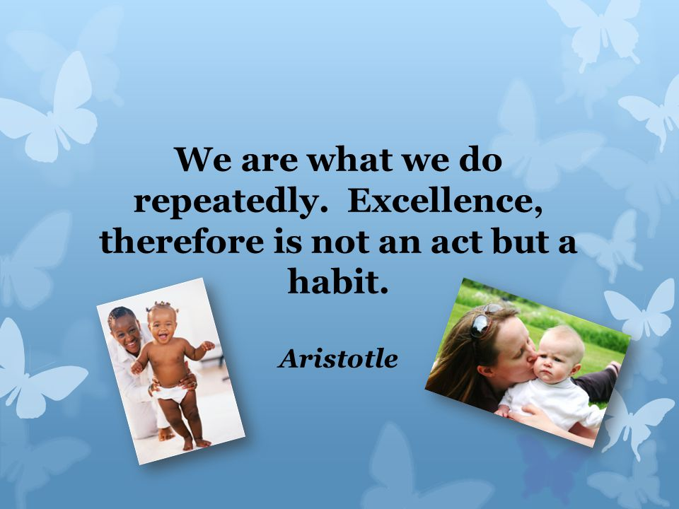 We are what we do repeatedly. Excellence, therefore is not an act but a habit. Aristotle